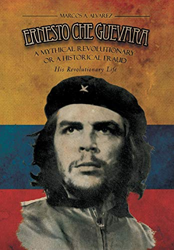 9781479763733: ERNESTO CHE GUEVARA: A Mythical Revolutionary or a Historical Fraud :His Revolutionary Life