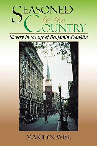 9781479764501: Seasoned to the Country: Slavery in the life of Benjamin Franklin: Slavery in the life of Benjamin Franklin