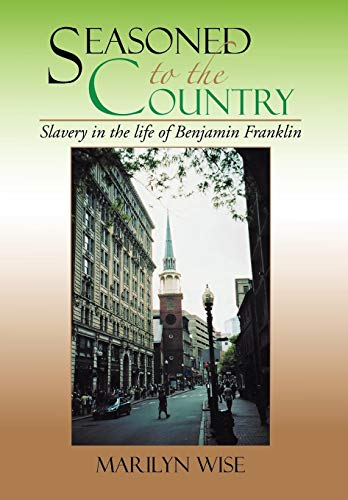 9781479764518: Seasoned to the Country: Slavery in the life of Benjamin Franklin: Slavery in the life of Benjamin Franklin