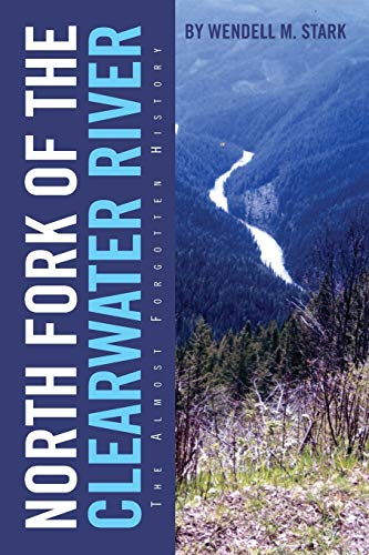 North Fork of the Clearwater River: The Almost Forgotten History: Wendell M. Stark