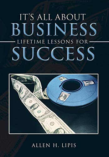 Its All about Business: Lifetime Lessons for Success: Allen H. Lipis