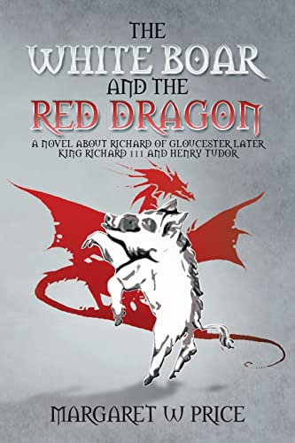 The White Boar and the Red Dragon: A Novel About Richard of Gloucester, Later King Richard 111 and ...