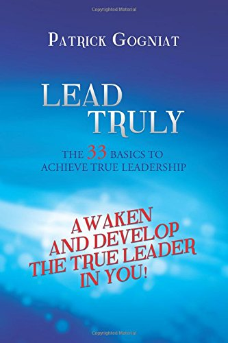 Lead Truly: The 33 Basics to Achieve True Leadership: Gogniat, Patrick