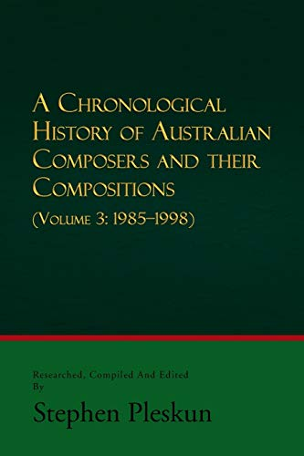 A Chronological History of Australian Composers and Their Compositions - Vol. 3 1985-1998: Stephen ...