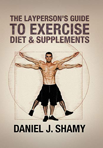 The Layperson's Guide to Exercise, Diet & Supplements: Shamy, Daniel J.