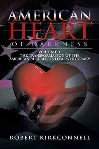 9781479793211: American Heart of Darkness: Volume I: The Transformation of the American Republic Into a Pathocracy: Volume 1