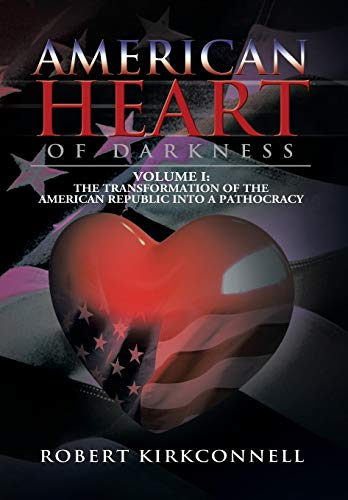 9781479793228: American Heart of Darkness: Volume I: The Transformation of the American Republic Into a Pathocracy