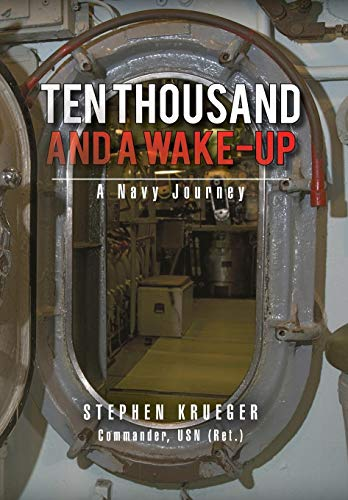 Ten Thousand and a Wake-Up: A Navy Journey: Stephen Krueger