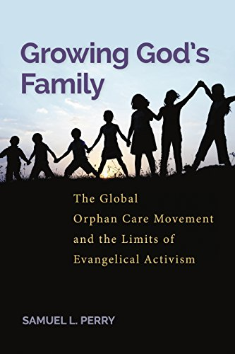 Growing God's Family: The Global Orphan Care Movement and the Limits of Evangelical Activism: ...