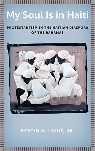 My Soul Is in Haiti: Protestantism in the Haitian Diaspora of the Bahamas: Bertin M. Louis Jr.