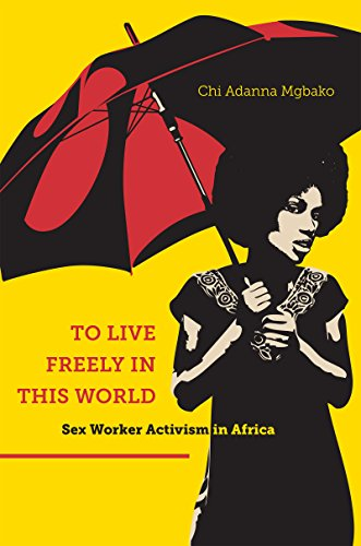 To Live Freely in This World: Sex Worker Activism in Africa (Hardback): Chi Adanna Mgbako