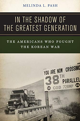In the Shadow of the Greatest Generation: The Americans Who Fought the Korean War: Pash, Melinda