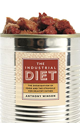 The Industrial Diet: The Degradation of Food and the Struggle for Healthy Eating: Anthony Winson
