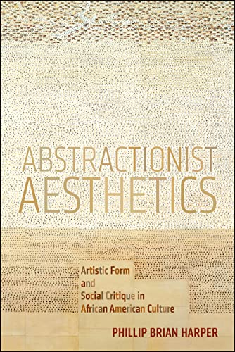 Abstractionist Aesthetics: Artistic Form and Social Critique in African American Culture (NYU ...