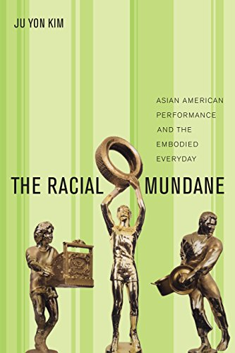 The Racial Mundane: Asian American Performance and the Embodied Everyday: Ju Yon Kim