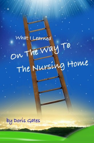 What I Learned On The Way To The Nursing Home (1480015709) by Doris Gates
