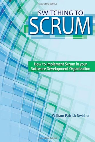 Switching to Scrum: How to Implement Scrum in your Software Development Organization: William ...