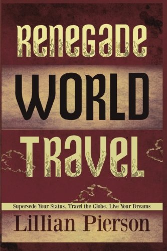 Renegade World Travel - Supersede Your Status, Travel The Globe, Live Your Dreams: Pierson, Lillian...