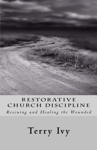 Restorative Church Discipline: Rescuing and Healing the Wounded: Terry Ivy