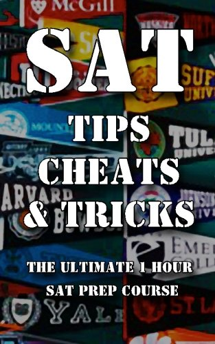 9781480057449: SAT Tips Cheats & Tricks - The Ultimate 1 Hour SAT Prep Course: Last Minute Tactics To Increase Your Score and Get Into The College Of Your Choice!