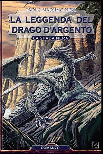 La Leggenda del Drago D'Argento: La Spada: Neri, Paolo Massimo