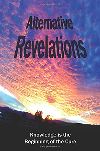 9781480074095: Alternative Revelations: Knowledge is the Beginning of the Cure (Volume 1)