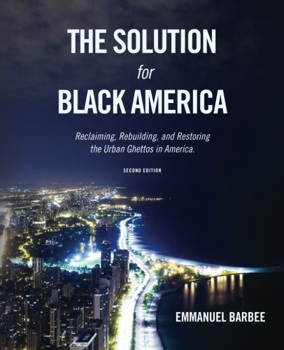The Solution for Black America: Reclaiming, Rebuilding, and Restoring the Urban Ghettos in America....