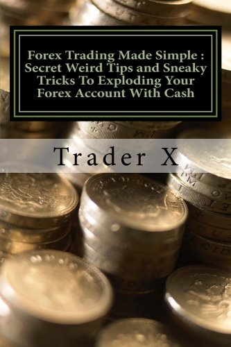 9781480076785: Forex Trading Made Simple : Secret Weird Tips and Sneaky Tricks To Exploding Your Forex Account With Cash: Bust Through The Losing Cycle, Become Unstoppable Trader,Lose The 9 - 5 Rut Cahse
