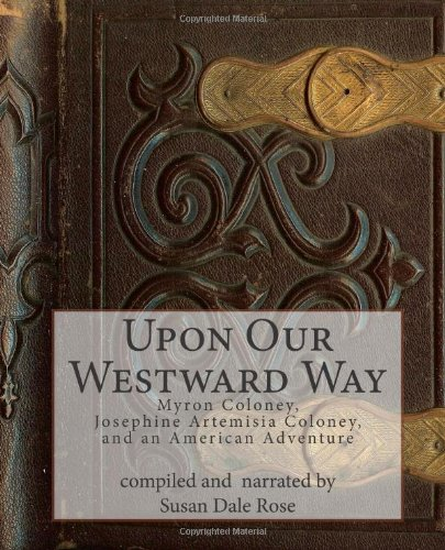 Upon Our Westward Way: Myron Coloney, Josephine Artemisia Coloney, and an American Adventure: Rose,...