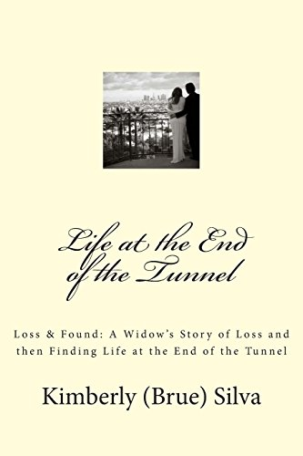 Life At the End of the Tunnel: A Widow's Story of Loss and then Finding Life at the End of the...