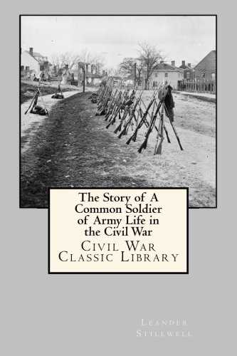 The Story of A Common Soldier of Army Life in the Civil War: Civil War Classic Library: Stillwell, ...