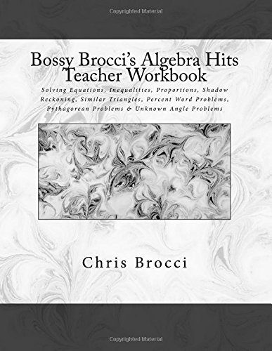 9781480102033: Bossy Brocci's Algebra Hits Teacher Workbook: Solving Equations, Inequalities, Proportions, Shadow Reckoning, Similar Triangles, Percent Word Problems, Pythagorean Problems & Unknown Angle Problems