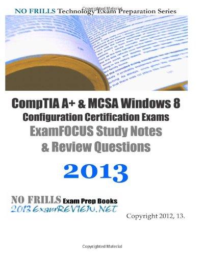 9781480110762: CompTIA A+ & MCSA Windows 8 Configuration Certification Exams ExamFOCUS Study Notes & Review Questions 2013