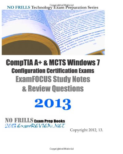 9781480110793: CompTIA A+ & MCTS Windows 7 Configuration Certification Exams ExamFOCUS Study Notes & Review Questions 2013