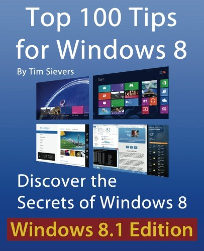 Top 100 Tips for Windows 8: Discover the Secrets of Windows 8: Sievers, Tim