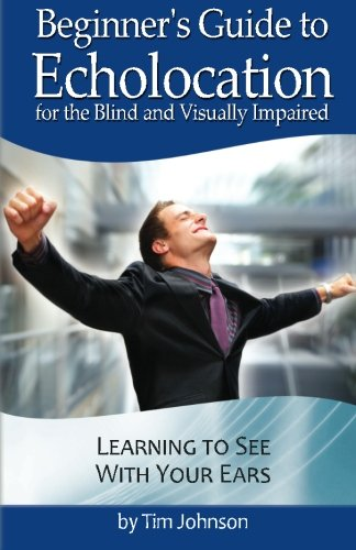 Beginner's Guide to Echolocation for the Blind and Visually Impaired: Learning to See With ...