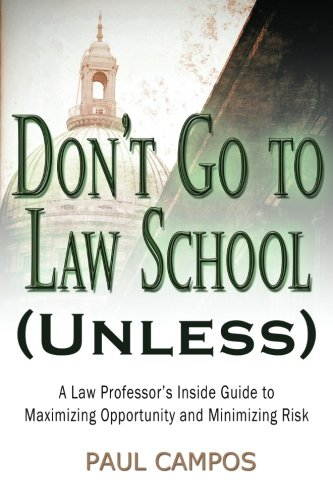 Don't Go To Law School (Unless): A Law Professor's Inside Guide to Maximizing Opportunity and Minimizing Risk (1480163686) by Paul Campos