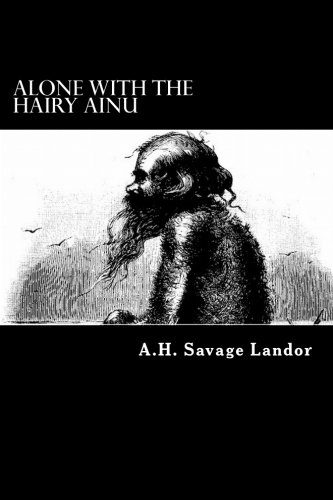 Alone with the Hairy Ainu: 3,800 Miles: Landor, A. H.
