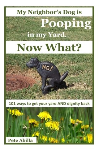 9781480184701: My Neighbor's Dog is Pooping in my Yard. Now What?: 101 Ways to Get Your Yard and Dignity Back
