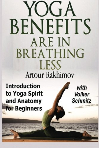 9781480184862: Yoga Benefits Are in Breathing Less: Introduction to Yoga Spirit and Anatomy for Beginners