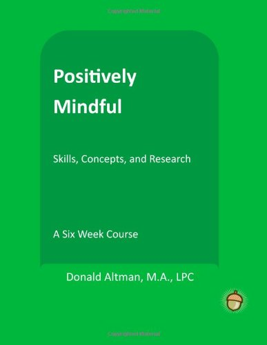 Positively Mindful (The Positive Psychology Workbook Series): Altman, Donald