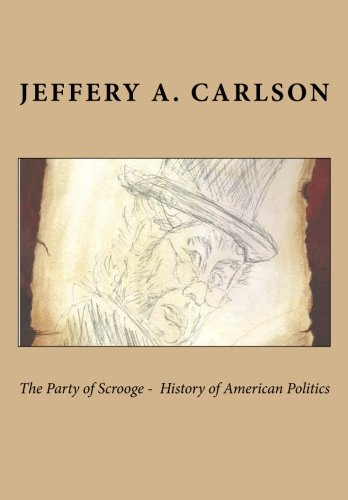 The Party of Scrooge - The History of American Politics: Mr Jeffery A. Carlson