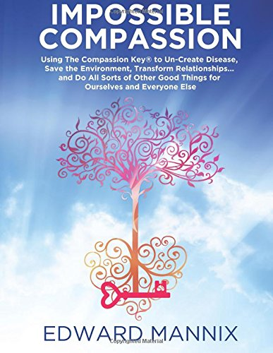 9781480188747: Impossible Compassion: Using The Compassion Key to Un-Create Disease, Save the Environment, Transform Relationships... and Do All Sorts of Other Good Things for Ourselves and Everyone Else