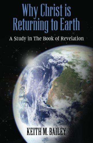 Why Christ is Returning to Earth: A Study in The Book of Revelation (9781480209329) by Keith M. Bailey