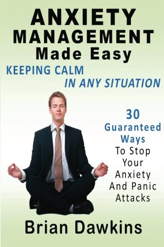 Anxiety Management Made Easy: Keeping Calm In Any Situation: 30 Guaranteed Ways To Stop Your ...