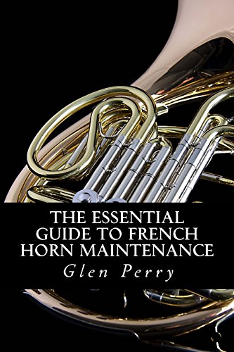 The Essential Guide To French Horn Maintenance: Perry, Glen
