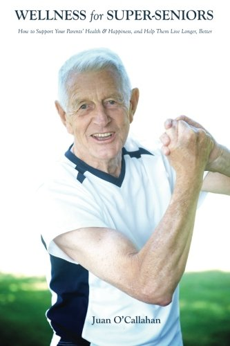 9781480222564: Wellness for Super-Seniors: How to Support Your Parents Health & Happiness & Help Them Live Longer, Better