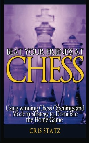 9781480226265: Beat Your Friends and Chess: Chess strategy and openings to dominate the home game