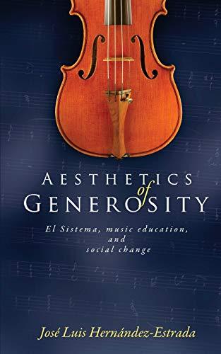 Aesthetics of Generosity: El Sistema, Music Education,: Hernandez-Estrada, Jose Luis