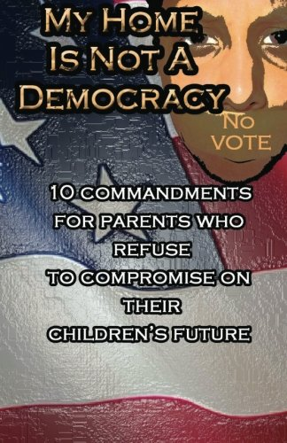 9781480229815: My Home Is Not A Democracy: 10 Commandments for Parents Who Refuse to Compromise their Children?s Future